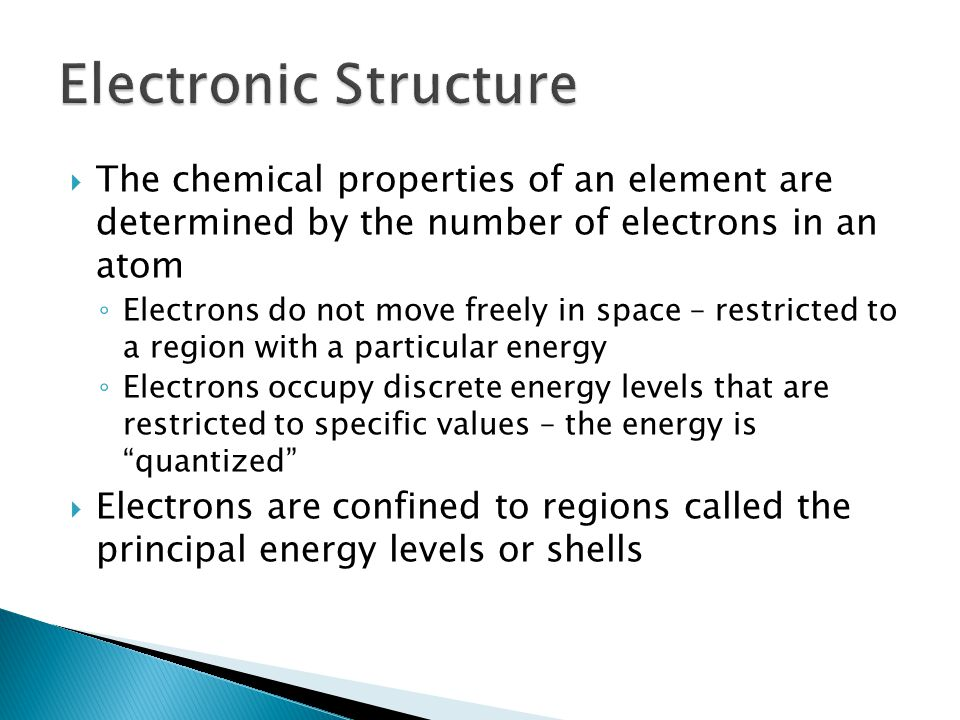 Electronic Structure The chemical properties of an element are determined by the number of electrons in an atom.