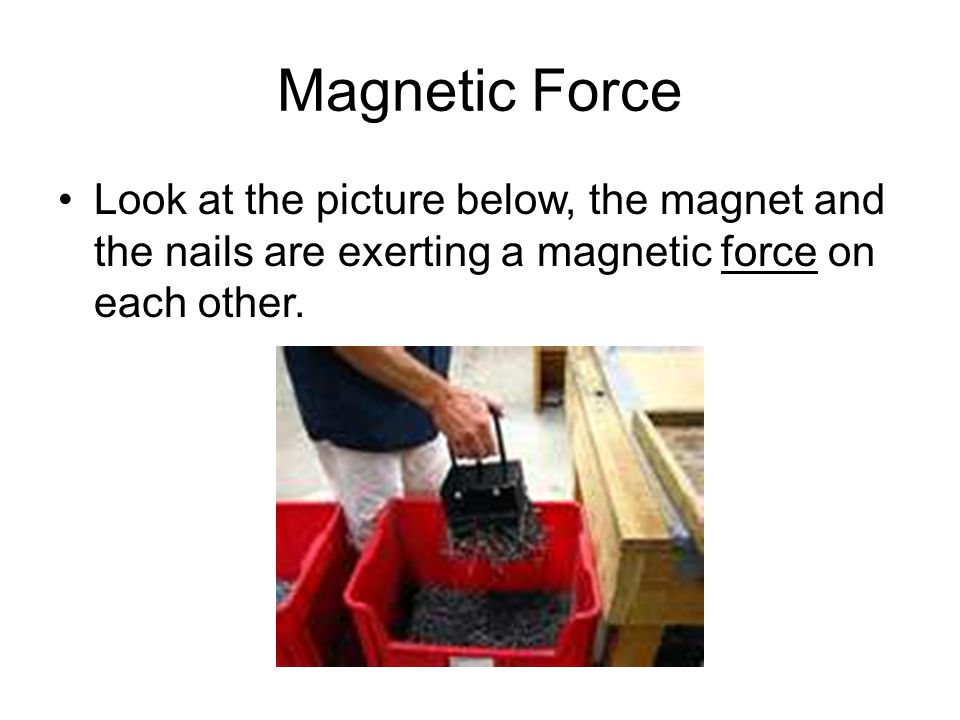 Magnetic Force Look at the picture below, the magnet and the nails are exerting a magnetic force on each other.