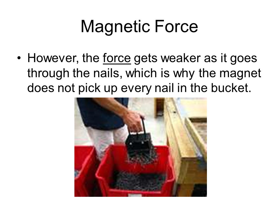 Magnetic Force However, the force gets weaker as it goes through the nails, which is why the magnet does not pick up every nail in the bucket.