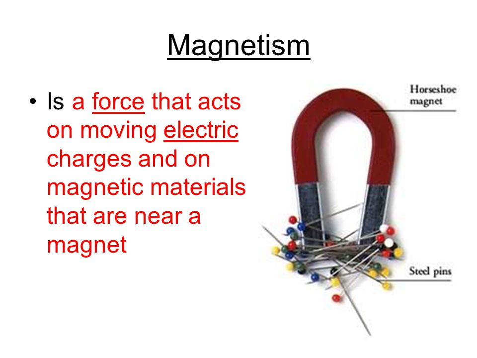 Magnetism Is a force that acts on moving electric charges and on magnetic materials that are near a magnet.