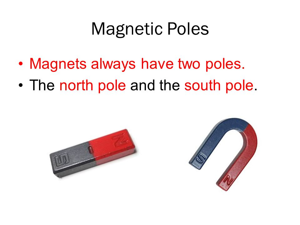 Magnetic Poles Magnets always have two poles.