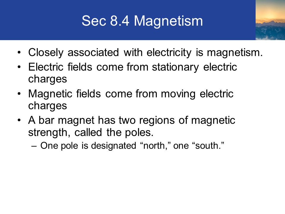 Sec 8.4 Magnetism Closely associated with electricity is magnetism.