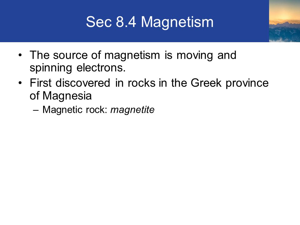 Sec 8.4 Magnetism The source of magnetism is moving and spinning electrons. First discovered in rocks in the Greek province of Magnesia.