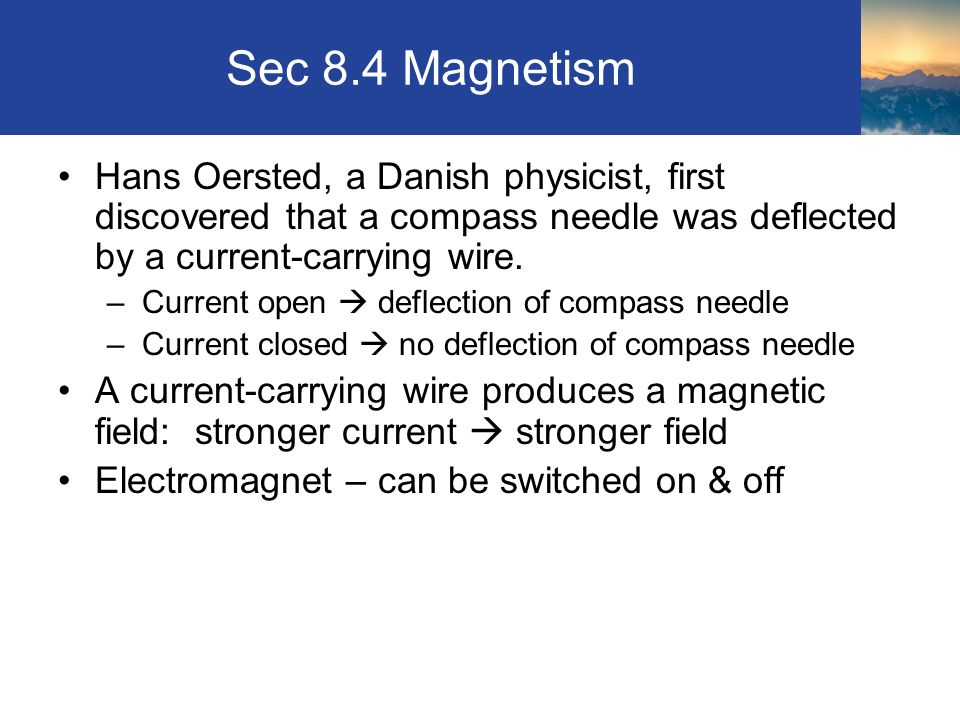 Sec 8.4 Magnetism Hans Oersted, a Danish physicist, first discovered that a compass needle was deflected by a current-carrying wire.