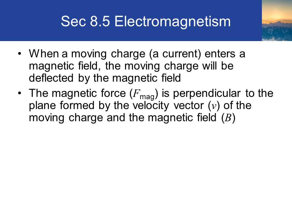 Sec 8.5 Electromagnetism When a moving charge (a current) enters a magnetic field, the moving charge will be deflected by the magnetic field.