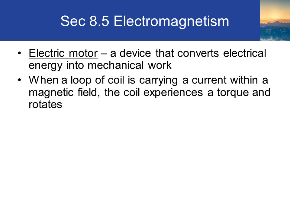 Sec 8.5 Electromagnetism Electric motor – a device that converts electrical energy into mechanical work.