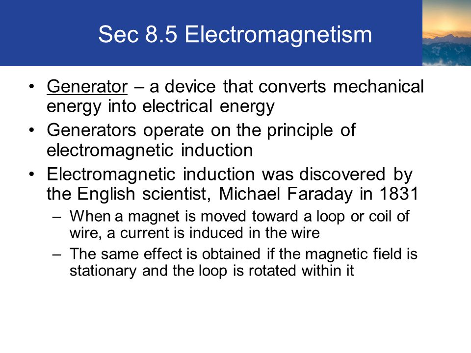 Sec 8.5 Electromagnetism Generator – a device that converts mechanical energy into electrical energy.