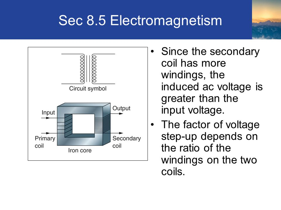 Sec 8.5 Electromagnetism Since the secondary coil has more windings, the induced ac voltage is greater than the input voltage.