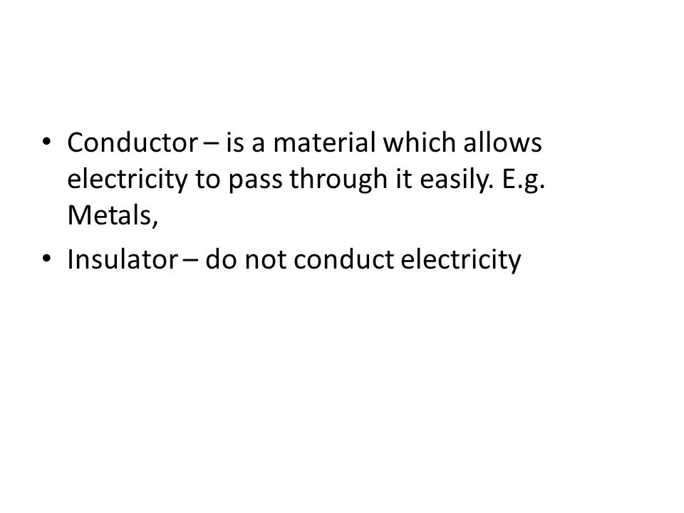 Conductor – is a material which allows electricity to pass through it easily. E.g. Metals,