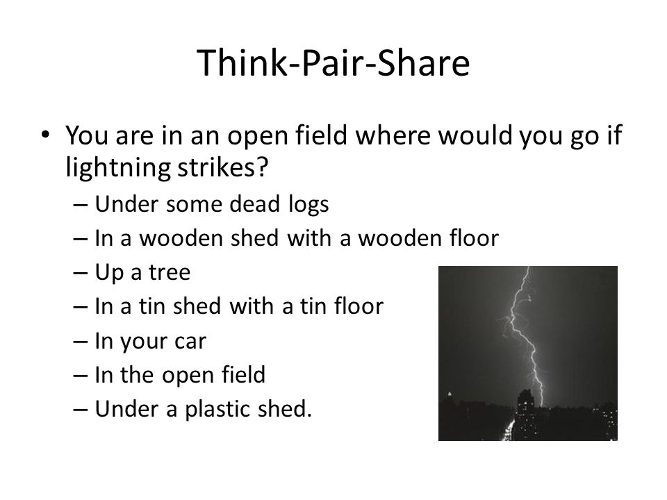 Think-Pair-Share You are in an open field where would you go if lightning strikes Under some dead logs.