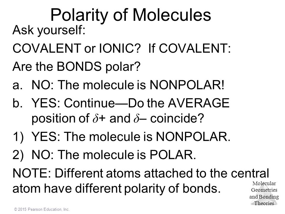 Polarity of Molecules Ask yourself: COVALENT or IONIC If COVALENT: