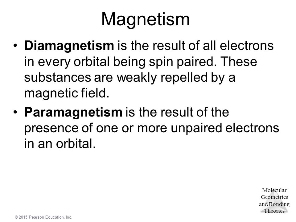 Magnetism Diamagnetism is the result of all electrons in every orbital being spin paired. These substances are weakly repelled by a magnetic field.