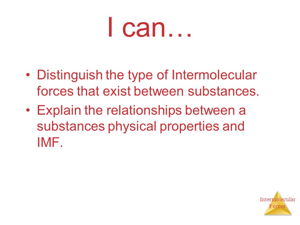 I can… Distinguish the type of Intermolecular forces that exist between substances.