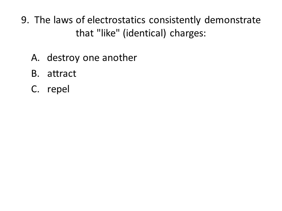 9. The laws of electrostatics consistently demonstrate that like (identical) charges: