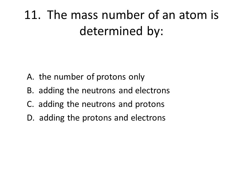 11. The mass number of an atom is determined by: