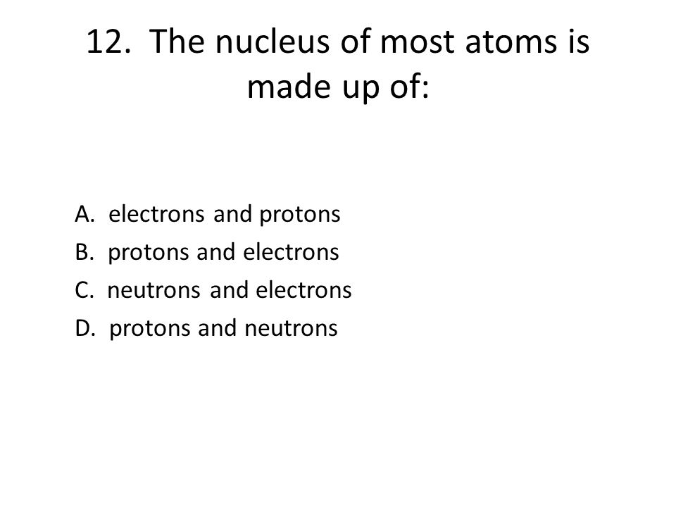 12. The nucleus of most atoms is made up of: