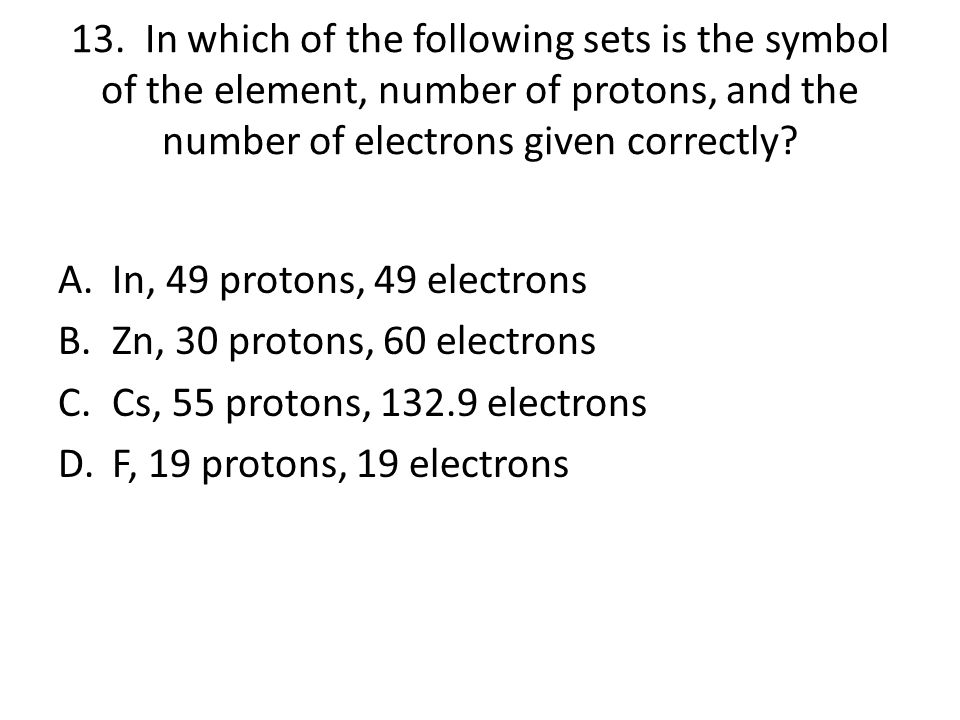13. In which of the following sets is the symbol of the element, number of protons, and the number of electrons given correctly
