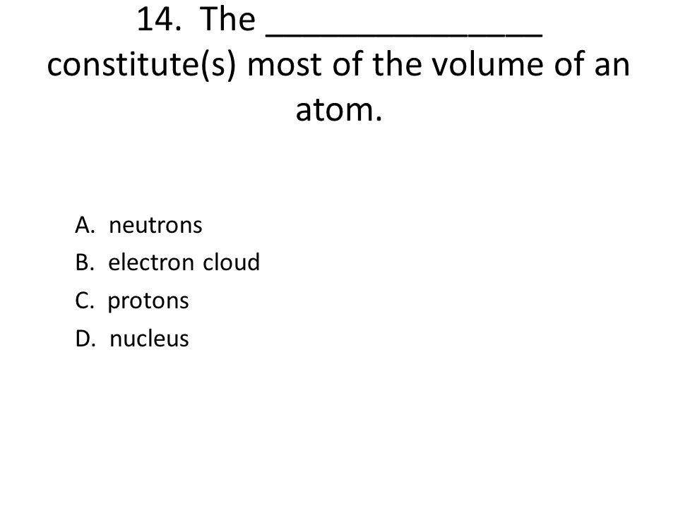 14. The _______________ constitute(s) most of the volume of an atom.