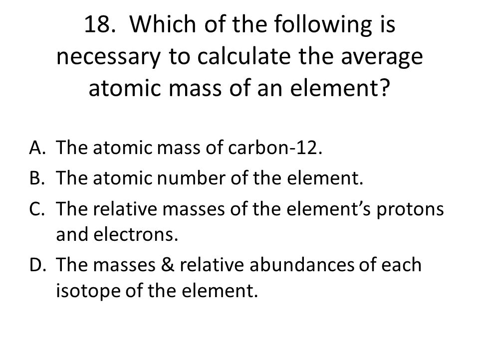 18. Which of the following is necessary to calculate the average atomic mass of an element
