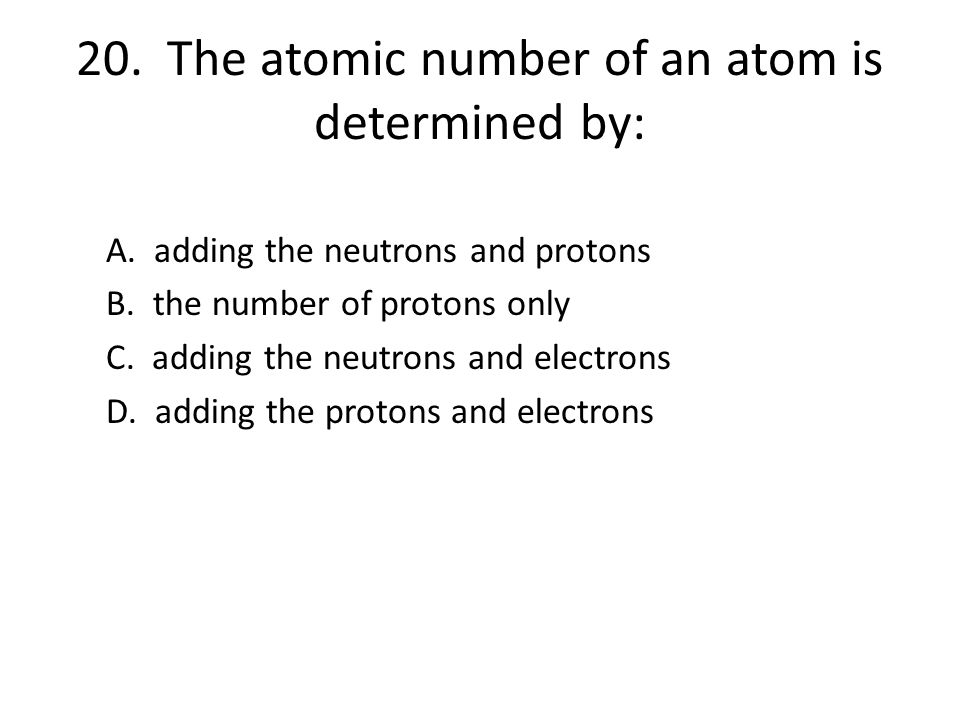 20. The atomic number of an atom is determined by: