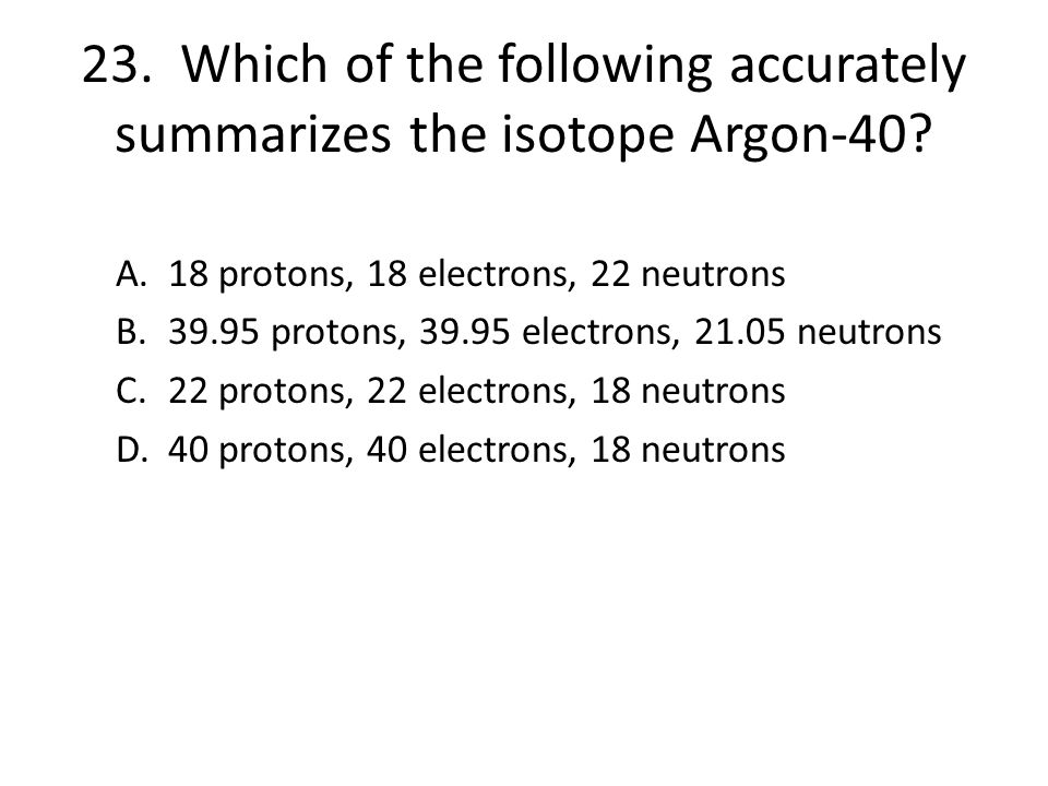 23. Which of the following accurately summarizes the isotope Argon-40
