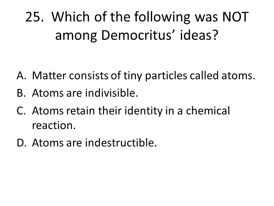 25. Which of the following was NOT among Democritus' ideas