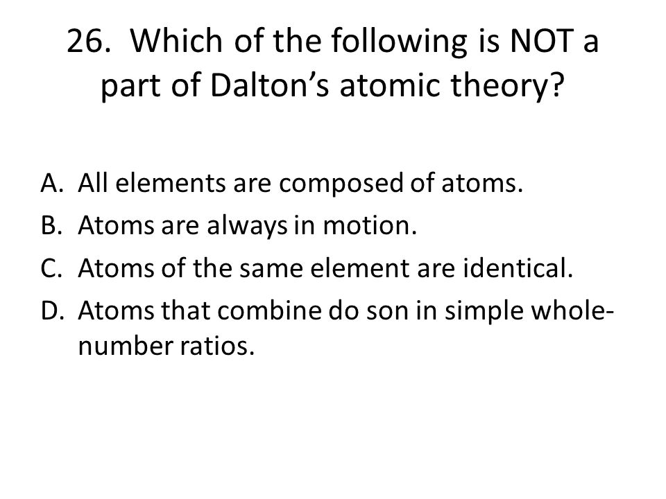 26. Which of the following is NOT a part of Dalton's atomic theory