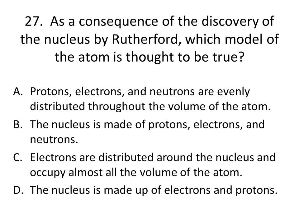27. As a consequence of the discovery of the nucleus by Rutherford, which model of the atom is thought to be true