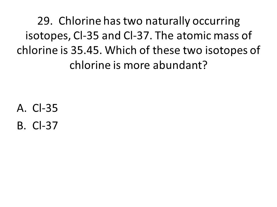 29. Chlorine has two naturally occurring isotopes, Cl-35 and Cl-37