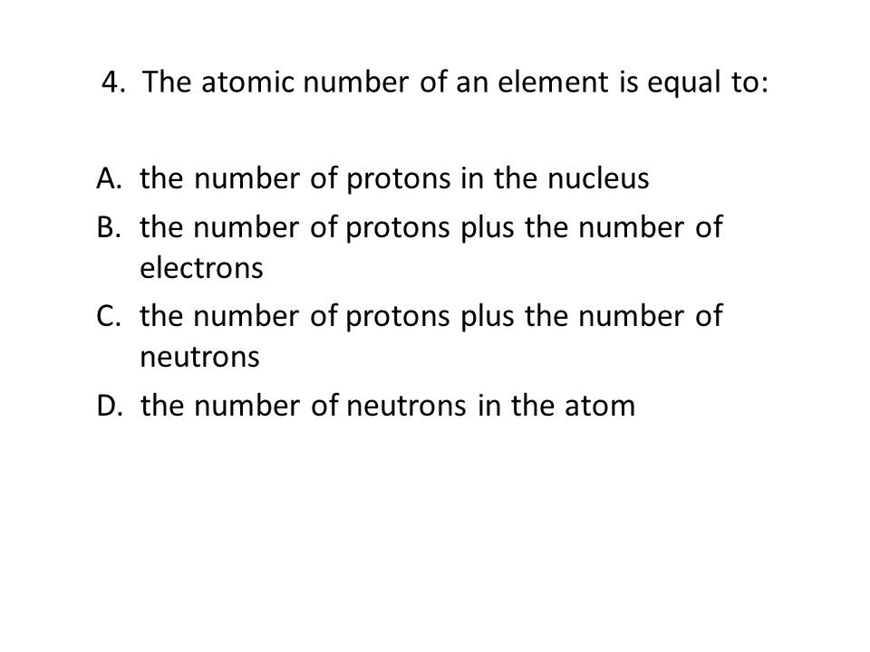 4. The atomic number of an element is equal to: