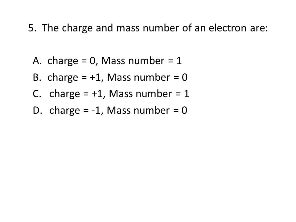 5. The charge and mass number of an electron are: