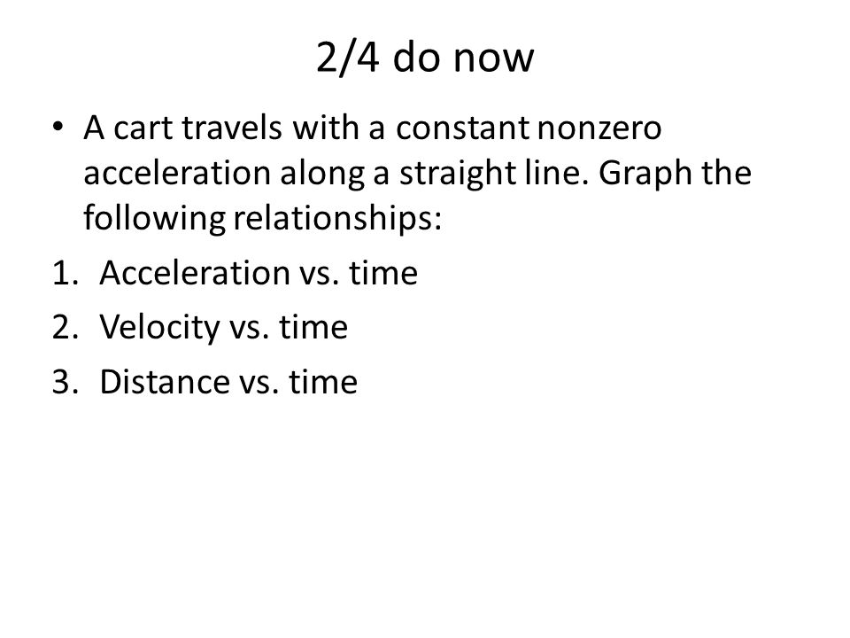 2/4 do now A cart travels with a constant nonzero acceleration along a straight line. Graph the following relationships: