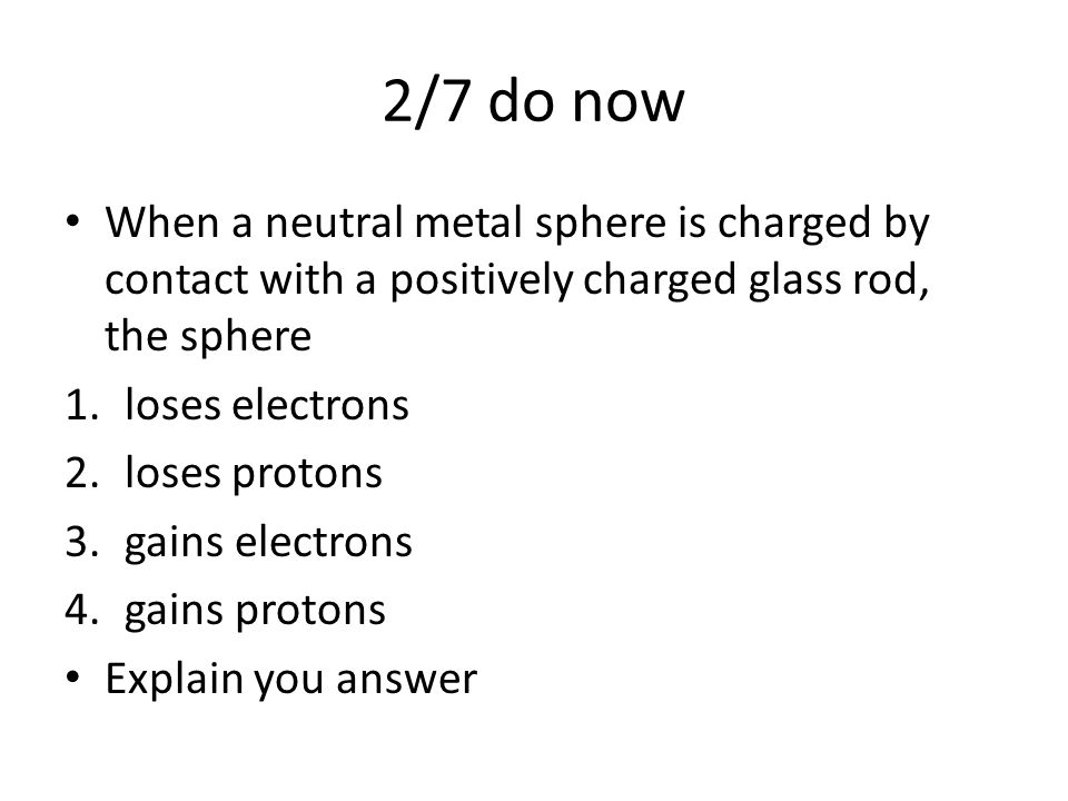 2/7 do now When a neutral metal sphere is charged by contact with a positively charged glass rod, the sphere.