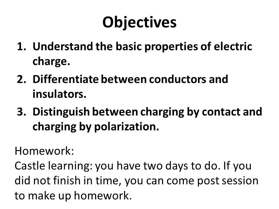 Objectives Understand the basic properties of electric charge.