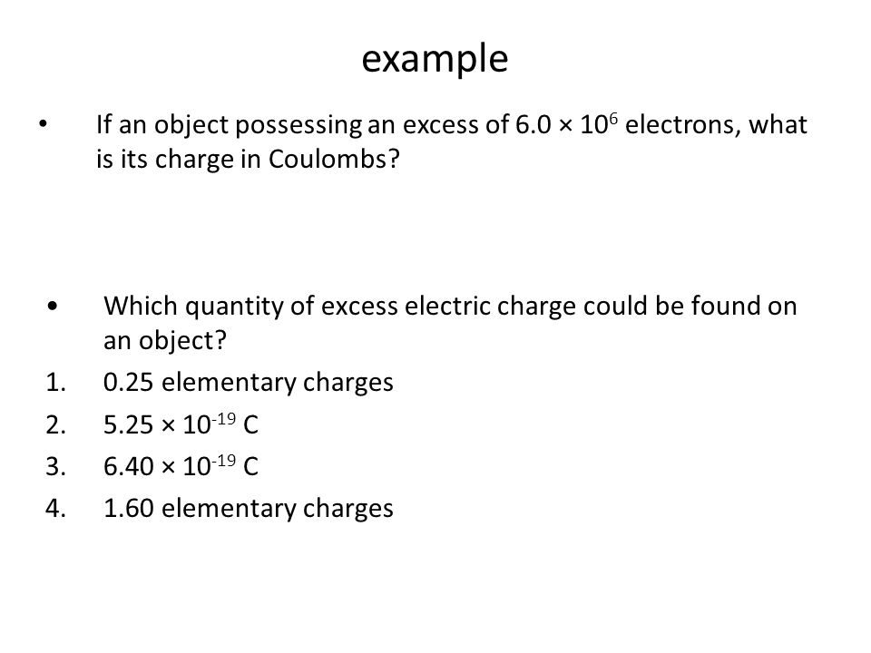example If an object possessing an excess of 6.0 × 106 electrons, what is its charge in Coulombs