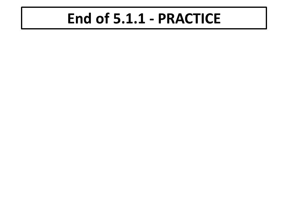 End of 5.1.1 - PRACTICE