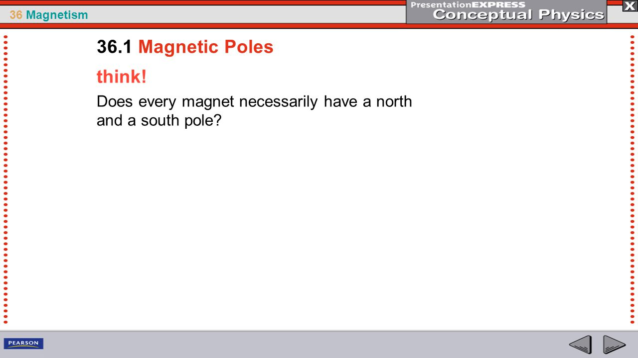 36.1 Magnetic Poles think! Does every magnet necessarily have a north and a south pole
