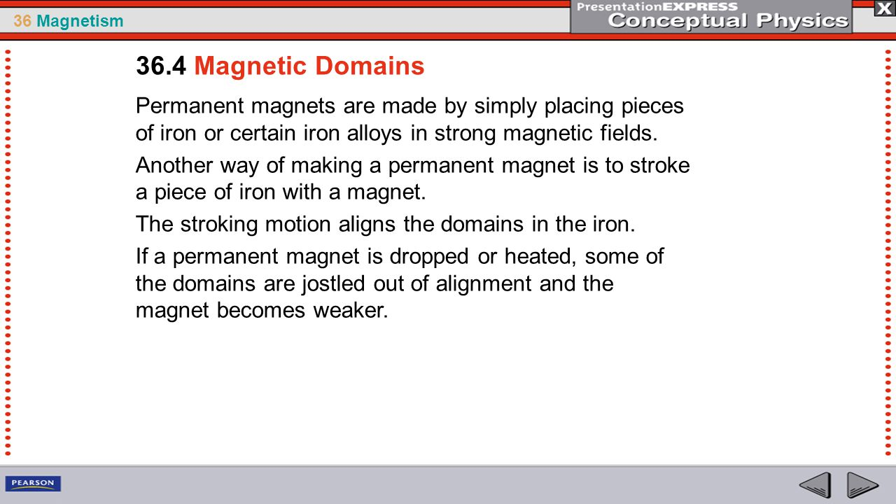 36.4 Magnetic Domains Permanent magnets are made by simply placing pieces of iron or certain iron alloys in strong magnetic fields.