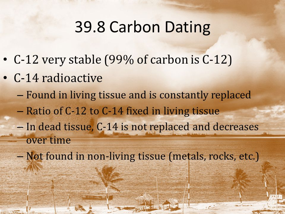 39.8 Carbon Dating C-12 very stable (99% of carbon is C-12)