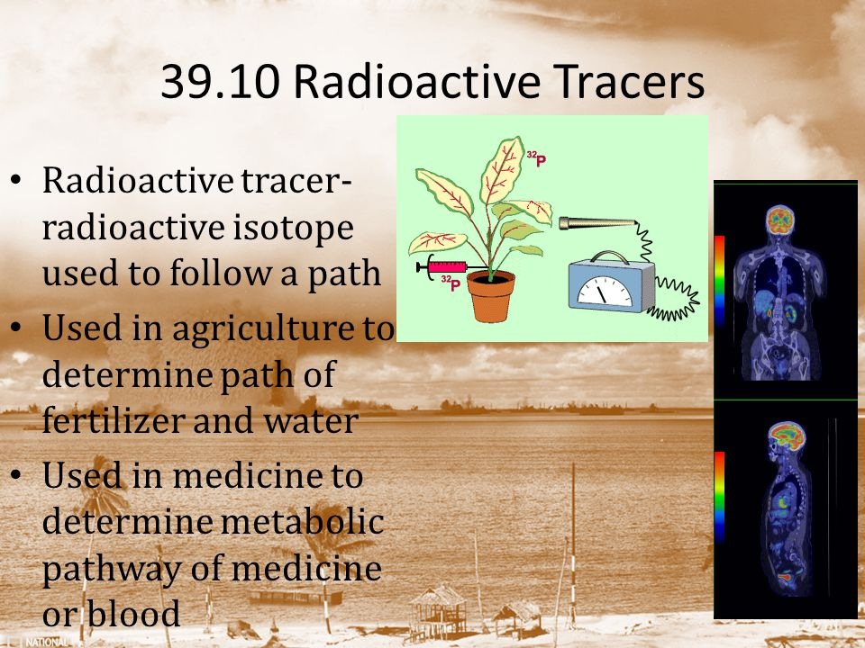 39.10 Radioactive Tracers Radioactive tracer- radioactive isotope used to follow a path.