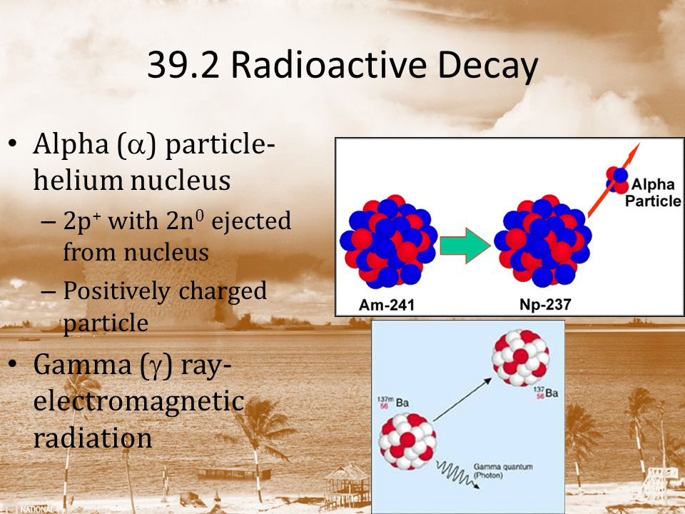 39.2 Radioactive Decay Alpha (a) particle- helium nucleus