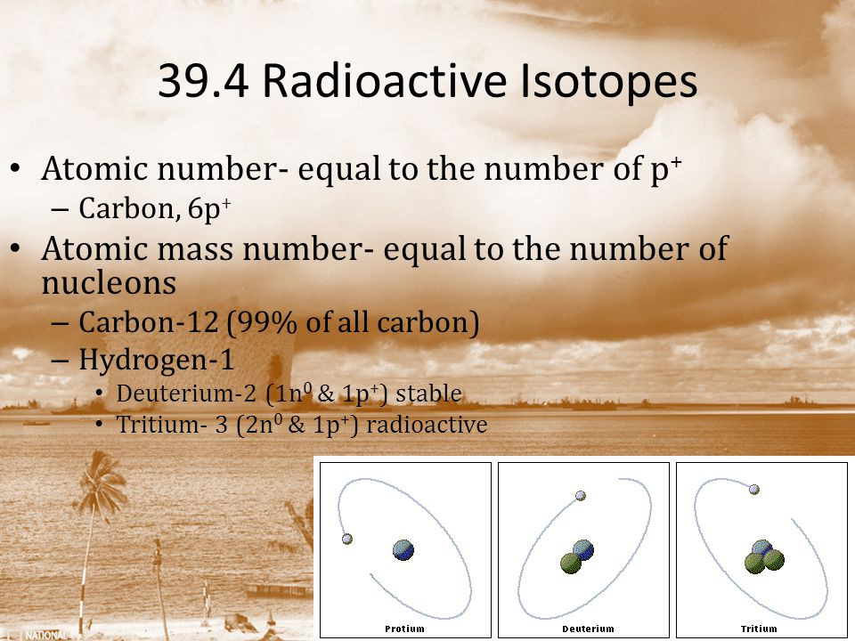 39.4 Radioactive Isotopes Atomic number- equal to the number of p+