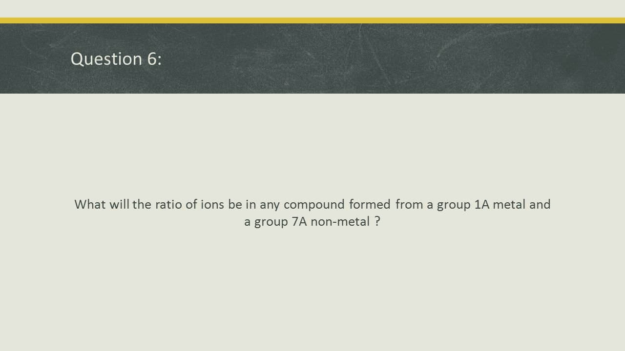 Question 6: What will the ratio of ions be in any compound formed from a group 1A metal and a group 7A non-metal
