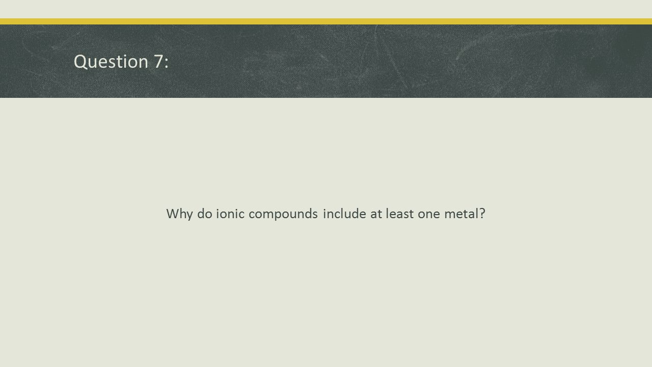 Why do ionic compounds include at least one metal
