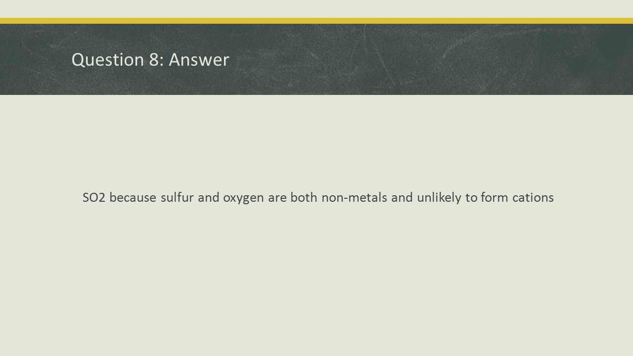 Question 8: Answer SO2 because sulfur and oxygen are both non-metals and unlikely to form cations