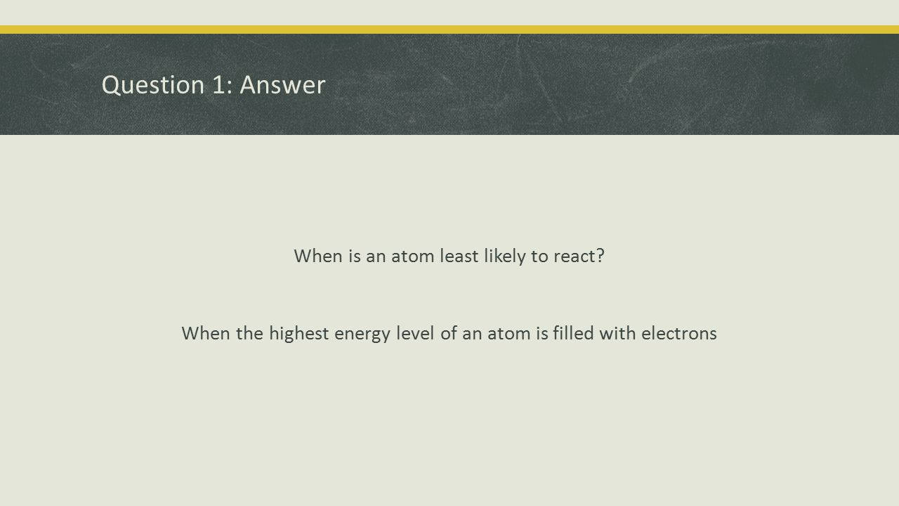Question 1: Answer When is an atom least likely to react.