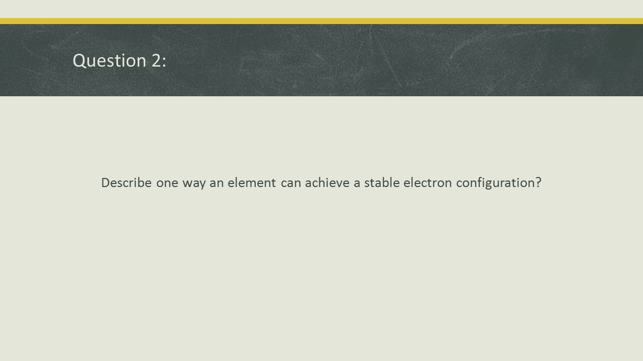 Question 2: Describe one way an element can achieve a stable electron configuration