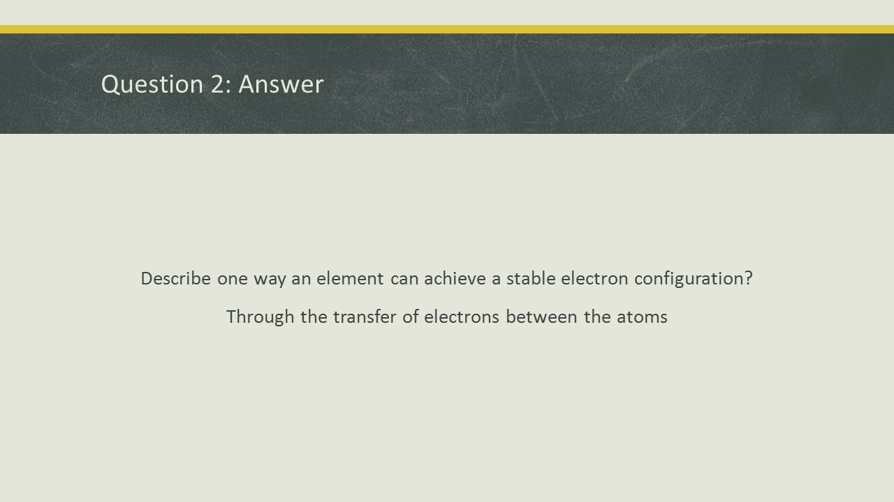 Question 2: Answer Describe one way an element can achieve a stable electron configuration.