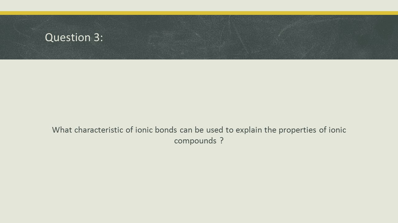 Question 3: What characteristic of ionic bonds can be used to explain the properties of ionic compounds