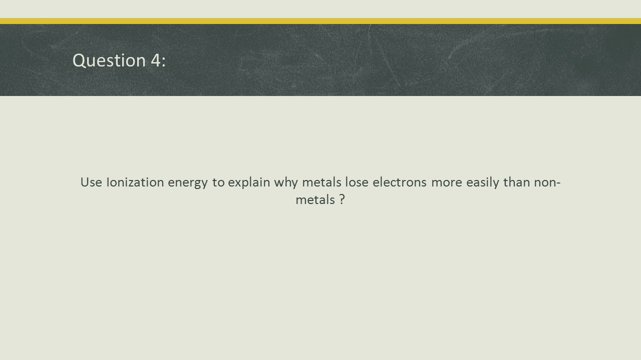 Question 4: Use Ionization energy to explain why metals lose electrons more easily than non- metals